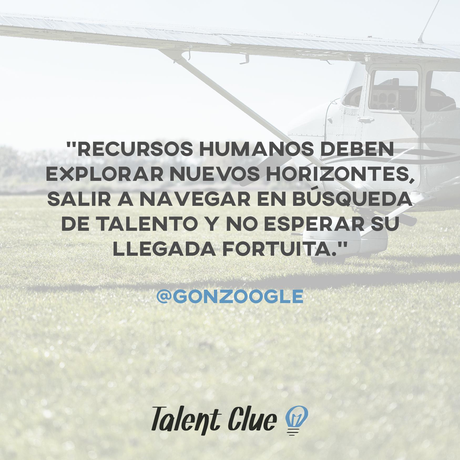 Recursos Humanos deben explorar nuevos horizontes, salir a navegar en búsqueda de talento y no esperar su llegada fortuita.- @gonzoogle